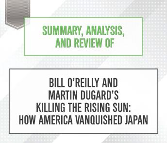 Summary, Analysis, and Review of Bill O'Reilly and Martin Dugard's Killing the Rising Sun: How America Vanquished Japan, Start Publishing Notes