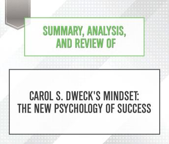 Summary, Analysis, and Review of Carol S. Dweck's Mindset : The New Psychology of Success, Start Publishing Notes