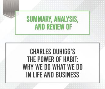 Summary, Analysis, and Review of Charles Duhigg's The Power of Habit: Why We Do What We Do in Life and Business, Start Publishing Notes