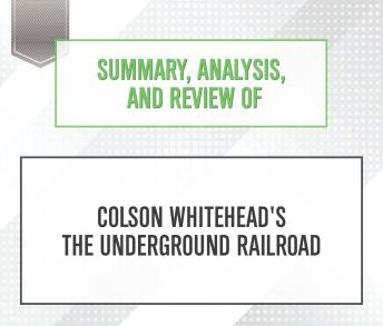 Summary, Analysis, and Review of Colson Whitehead's The Underground Railroad, Start Publishing Notes