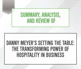 Summary, Analysis, and Review of Danny Meyer's Setting the Table: The Transforming Power of Hospitality in Business, Start Publishing Notes