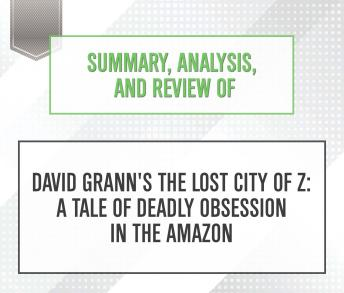 Summary, Analysis, and Review of David Grann's The Lost City of Z: A Tale of Deadly Obsession in the Amazon, Start Publishing Notes