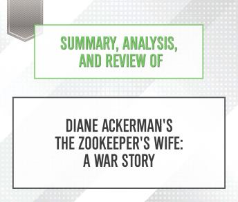 Download Summary, Analysis, and Review of Diane Ackerman's The Zookeeper's Wife: A War Story by Start Publishing Notes