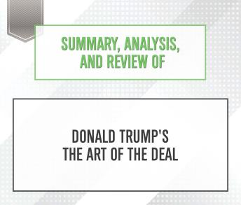 Download Summary, Analysis, and Review of Donald Trump's The Art of the Deal by Start Publishing Notes