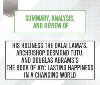 Download Summary, Analysis, and Review of His Holiness the Dalai Lama's, Archbishop Desmond Tutu, and Douglas Abrams's The Book of Joy: Lasting Happiness in a Changing World by Start Publishing Notes