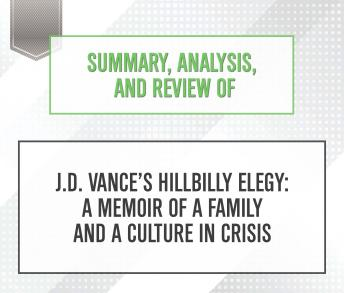 Download Summary, Analysis, and Review of J.D. Vance's Hillbilly Elegy: A Memoir of a Family and a Culture in Crisis by Start Publishing Notes