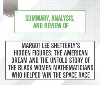 Summary, Analysis, and Review of Margot Lee Shetterly's Hidden Figures: The American Dream and the Untold Story of the Black Women Mathematicians Who Helped Win the Space Race, Start Publishing Notes