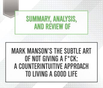 Download Summary, Analysis, and Review of Mark Manson's The Subtle Art of Not Giving a F*ck: A Counterintuitive Approach to Living a Good Life by Start Publishing Notes
