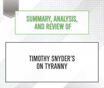 Download Summary, Analysis, and Review of Timothy Snyder's On Tyranny: Twenty Lessons from the Twentieth Century by Start Publishing Notes