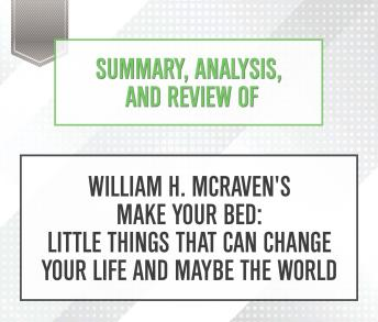 Download Summary, Analysis, and Review of William H. McRaven's Make Your Bed: Little Things That Can Change Your Life and Maybe the World by Start Publishing Notes