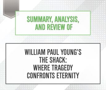 Download Summary, Analysis, and Review of William Paul Young's The Shack: Where Tragedy Confronts Eternity by Start Publishing Notes