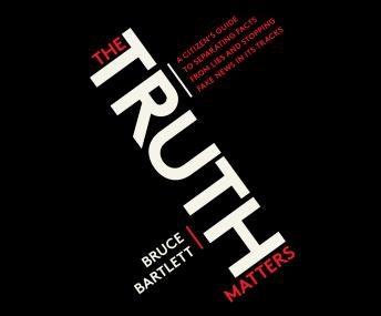Download Truth Matters: A Citizen's Guide to Separating Facts from Lies and Stopping Fake News in Its Tracks by Bruce Bartlett