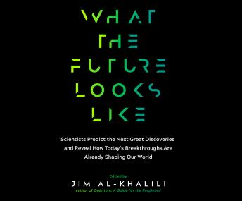 What the Future Looks Like: Scientists Predict the Next Great Discoveries and Reveal How Today's Breakthroughs Are Already...