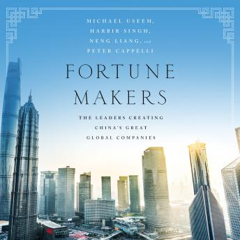 Fortune Makers: The Leaders Creating China's Great Global Companies, Liang Neng, Habir Singh, Peter Cappelli, Michael Useem