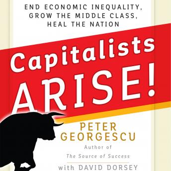 Capitalists, Arise!: End Economic Inequality, Grow the Middle Class, Heal the Nation, Peter Georgescu