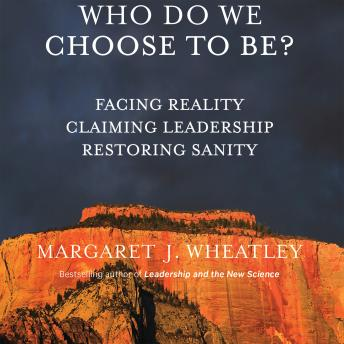 Who Do We Choose To Be?: Facing Reality, Claiming Leadership, Restoring Sanity, Margaret J. Wheatley
