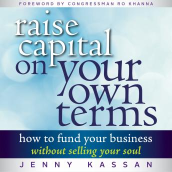 Raise Capital on Your Own Terms: How to Fund Your Business without Selling Your Soul, Jenny Kassan