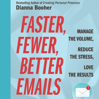 Faster, Fewer, Better Emails: Manage the Volume, Reduce the Stress, Love the Results