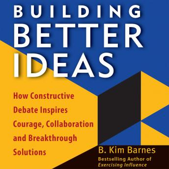 Building Better Ideas: How Constructive Debate Inspires Courage, Collaboration, and Breakthrough Solutions