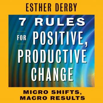 7 Rules for Positive, Productive Change: Micro Shifts, Macro Results, Esther Derby
