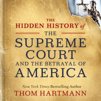 Hidden History of the Supreme Court and the Betrayal of America, Thom Hartmann