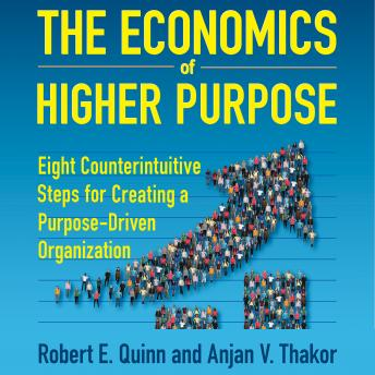 The Economics of Higher Purpose: Eight Counterintuitive Steps for Creating a Purpose-Driven Organization