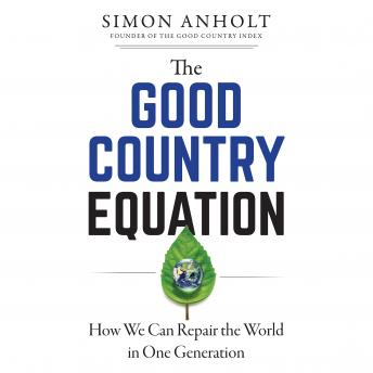 Good Country Equation: How We Can Repair the World in One Generation, Simon Anholt