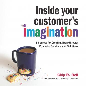 Inside Your Customer's Imagination: 5 Secrets for Creating Breakthrough Products, Services, and Solutions, Chip R. Bell