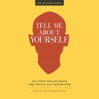 Tell Me About Yourself: Six Steps for Accurate and Artful Self-Definition, Holley M. Murchison