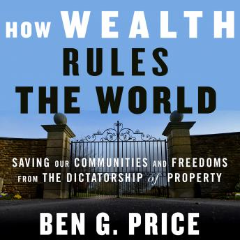 Download How Wealth Rules the World: Saving Our Communities and Freedoms from the Dictatorship of Property by Ben G. Price