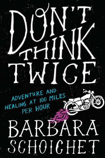 Don't Think Twice: Adventure and Healing at 100 Miles Per Hour, Barbara Schoichet