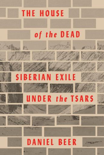 House of the Dead: Siberian Exile Under the Tsars, Daniel Beer