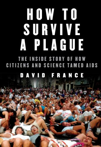 How to Survive a Plague: The Inside Story of How Citizens and Science Tamed AIDS, David France