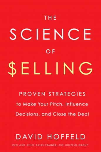 The Science of Selling: Proven Strategies to Make Your Pitch, Influence Decisions, and Close the Deal, David Hoffeld
