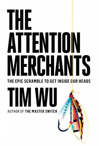 Attention Merchants: The Epic Scramble to Get Inside Our Heads, Tim Wu
