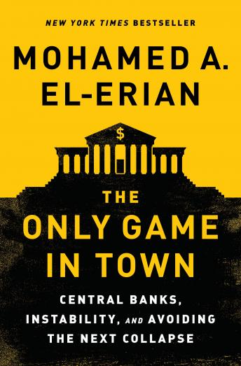 Only Game in Town: Central Banks, Instability, and Avoiding the Next Collapse, Mohamed A. El-Erian
