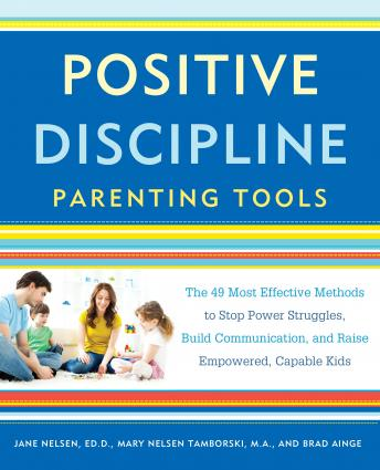Positive Discipline Parenting Tools: The 49 Most Effective Methods to Stop Power Struggles, Build Communication, and Raise Empowered, Capable Kids Audiobook Free Download Online