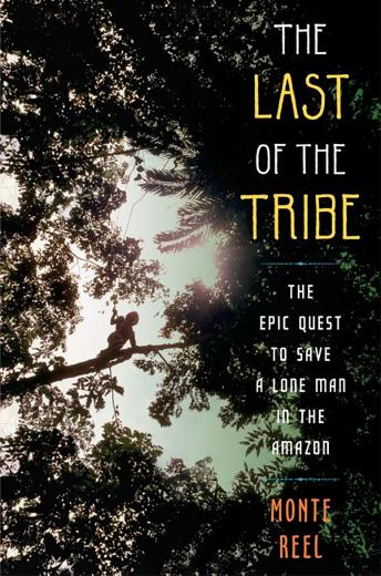Download Last of the Tribe: The Epic Quest to Save a Lone Man in the Amazon by Monte Reel