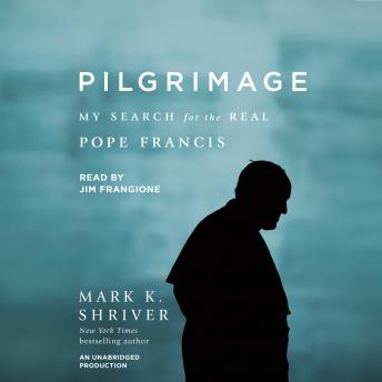 Pilgrimage: My Search for the Real Pope Francis, Mark K. Shriver