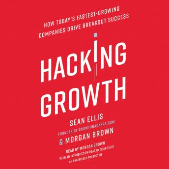 Hacking Growth: How Today's Fastest-Growing Companies Drive Breakout Success, Morgan Brown, Sean Ellis