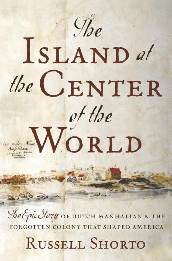 Island at the Center of the World: The Epic Story of Dutch Manhattan and the Forgotten Colony that Shaped America, Russell Shorto