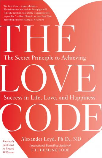 Love Code: The Secret Principle to Achieving Success in Life, Love, and Happiness, Nd Alexander Loyd, Ph.D.