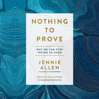 Nothing to Prove: Why We Can Stop Trying So Hard, Jennie Allen