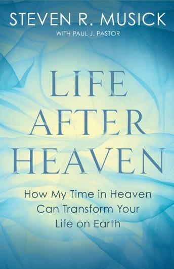 Life After Heaven: How My Time in Heaven Can Transform Your Life on Earth, Paul J. Pastor, Steven R. Musick