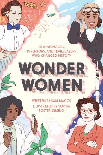 Wonder Women: 25 Innovators, Inventors, and Trailblazers Who Changed History, Sam Maggs