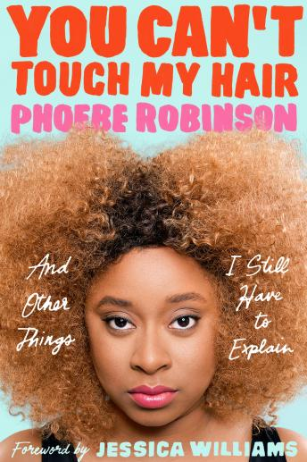 You Can't Touch My Hair: And Other Things I Still Have to Explain, Phoebe Robinson, Jessica Williams