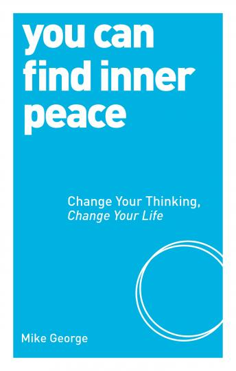 You Can Find Inner Peace: Change Your Thinking, Change Your Life, Mike George