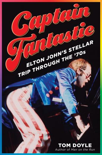 Download Captain Fantastic: Elton John's Stellar Trip Through the '70s by Tom Doyle