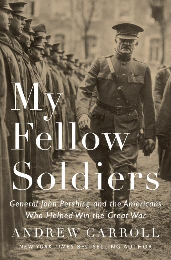 My Fellow Soldiers: General John Pershing and the Americans Who Helped Win the Great War, Andrew Carroll