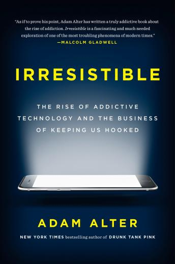 Download Irresistible: The Rise of Addictive Technology and the Business of Keeping Us Hooked by Adam Alter